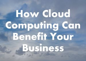 Benefits Of Cloud Computing For Your Small Business